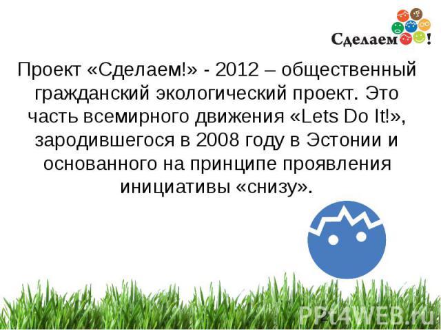 * Проект «Сделаем!» - 2012 – общественный гражданский экологический проект. Это часть всемирного движения «Lets Do It!», зародившегося в 2008 году в Эстонии и основанного на принципе проявления инициативы «снизу».