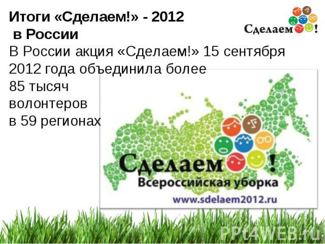 * Итоги «Сделаем!» - 2012 в России В России акция «Сделаем!» 15 сентября 2012 года объединила более 85 тысяч волонтеров в 59 регионах