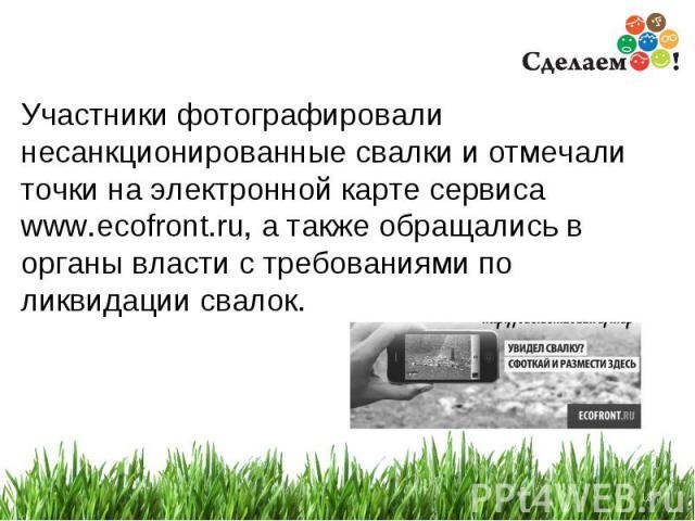 * Участники фотографировали несанкционированные свалки и отмечали точки на электронной карте сервиса www.ecofront.ru, а также обращались в органы власти с требованиями по ликвидации свалок.