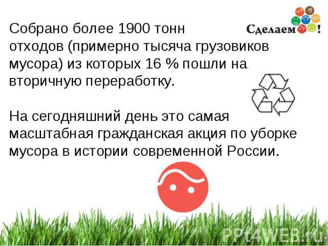 * Собрано более 1900 тонн отходов (примерно тысяча грузовиков мусора) из которых 16 % пошли на вторичную переработку. На сегодняшний день это самая масштабная гражданская акция по уборке мусора в истории современной России.