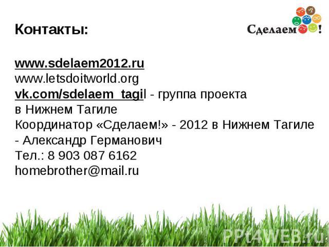 * Контакты: www.sdelaem2012.ru www.letsdoitworld.org vk.com/sdelaem_tagil - группа проекта в Нижнем Тагиле Координатор «Сделаем!» - 2012 в Нижнем Тагиле - Александр Германович Тел.: 8 903 087 6162 homebrother@mail.ru