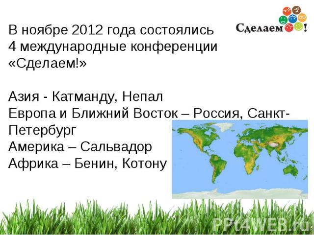 * В ноябре 2012 года состоялись 4 международные конференции «Сделаем!» Азия - Катманду, Непал Европа и Ближний Восток – Россия, Санкт-Петербург Америка – Сальвадор Африка – Бенин, Котону