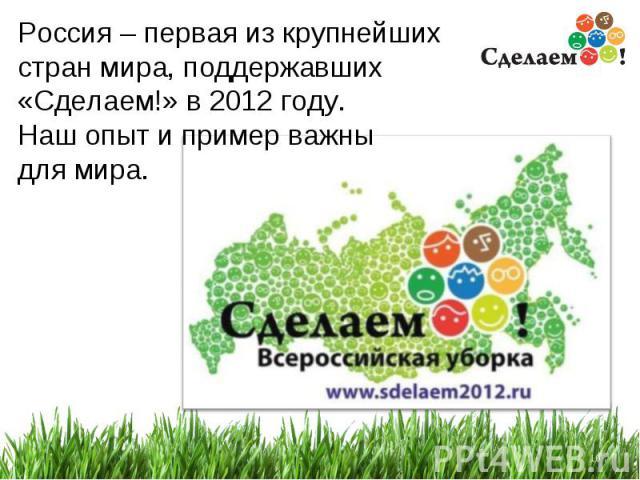 * Россия – первая из крупнейших стран мира, поддержавших «Сделаем!» в 2012 году. Наш опыт и пример важны для мира.