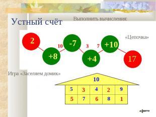 2 +8 -7 +4 +10 Устный счёт Выполнить вычисления: Игра «Заселяем домик» 10 8 7 9