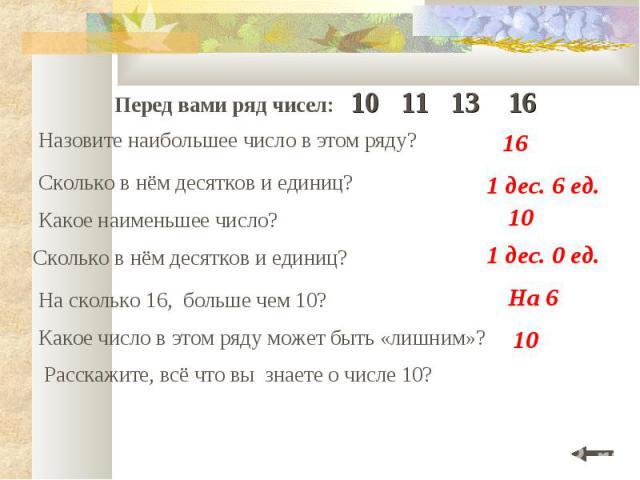 Перед вами ряд чисел: 10 11 13 16 Назовите наибольшее число в этом ряду? Сколько в нём десятков и единиц? Какое наименьшее число? Сколько в нём десятков и единиц? На сколько 16, больше чем 10? Какое число в этом ряду может быть «лишним»? Расскажите,…