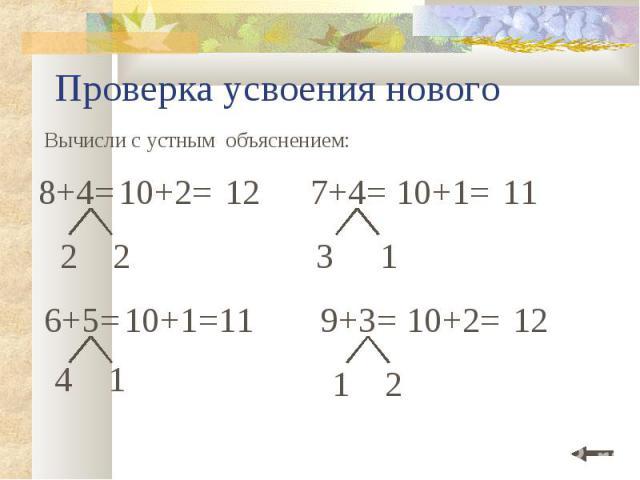 Проверка усвоения нового Вычисли с устным объяснением: 6+5= 10+1 =11 4 1 2 2 7+4= 3 1 10+1= 11 9+3= 1 2 10+2= 12 8+4= 12 10+2=