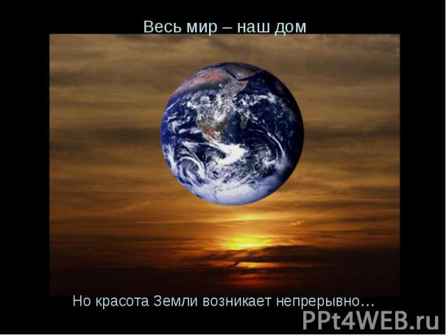 Но красота Земли возникает непрерывно… Весь мир – наш дом