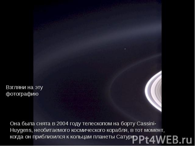 Hйla aquн, pues: Взгляни на эту фотографию Она была снята в 2004 году телескопом на борту Cassini- Huygens, необитаемого космического корабля, в тот момент, когда он приблизился к кольцам планеты Сатурн.