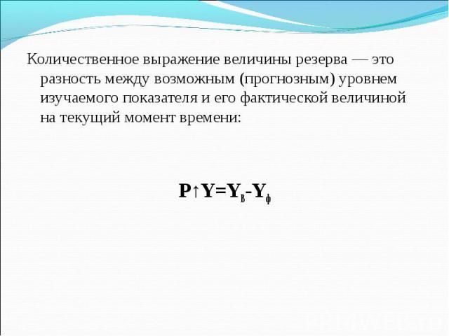Количественное выражение величины резерва — это разность между возможным (прогнозным) уровнем изучаемого показателя и его фактической величиной на текущий момент времени: P↑Y=YB-Yф