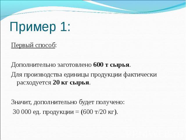 Пример 1: Первый способ: Дополнительно заготовлено 600 т сырья. Для производства единицы продукции фактически расходуется 20 кг сырья. Значит, дополнительно будет получено: 30 000 ед. продукции = (600 т/20 кг).