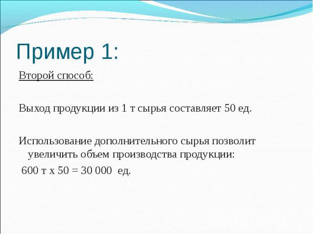 Пример 1: Второй способ: Выход продукции из 1 т сырья составляет 50 ед. Использование дополнительного сырья позволит увеличить объем производства продукции: 600 т х 50 = 30 000 ед.
