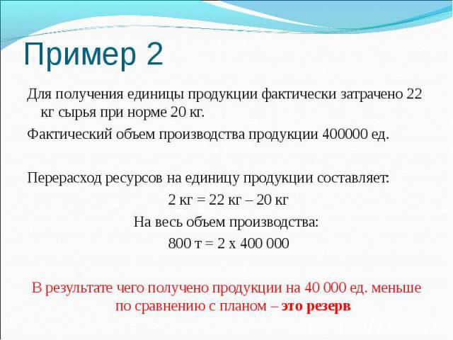 Пример 2 Для получения единицы продукции фактически затрачено 22 кг сырья при норме 20 кг. Фактический объем производства продукции 400000 ед. Перерасход ресурсов на единицу продукции составляет: 2 кг = 22 кг – 20 кг На весь объем производства: 800 …