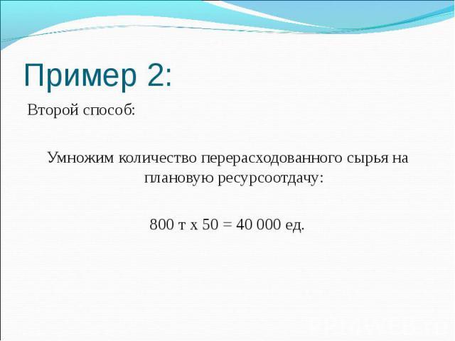 Пример 2: Второй способ: Умножим количество перерасходованного сырья на плановую ресурсоотдачу: 800 т х 50 = 40 000 ед.