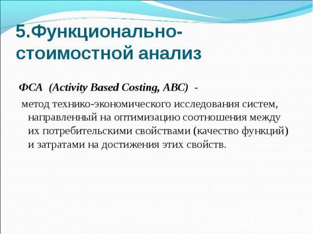 5.Функционально-стоимостной анализ ФСА (Activity Based Costing, АВС) - метод технико-экономического исследования систем, направленный на оптимизацию соотношения между их потребительскими свойствами (качество функций) и затратами на достижения этих с…