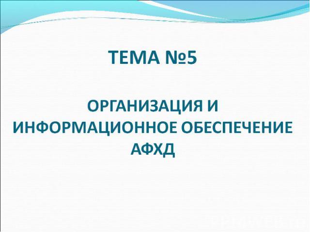 ТЕМА №5 ОРГАНИЗАЦИЯ И ИНФОРМАЦИОННОЕ ОБЕСПЕЧЕНИЕ АФХД