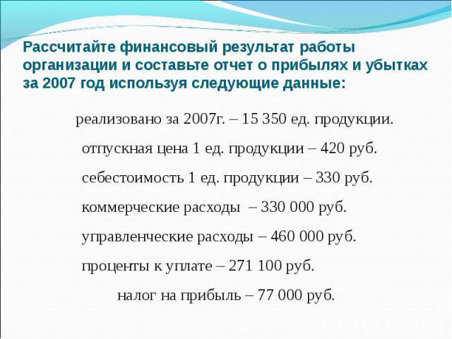 Рассчитайте финансовый результат работы организации и составьте отчет о прибылях и убытках за 2007 год используя следующие данные: реализовано за 2007г. – 15 350 ед. продукции. отпускная цена 1 ед. продукции – 420 руб. себестоимость 1 ед. продукции …