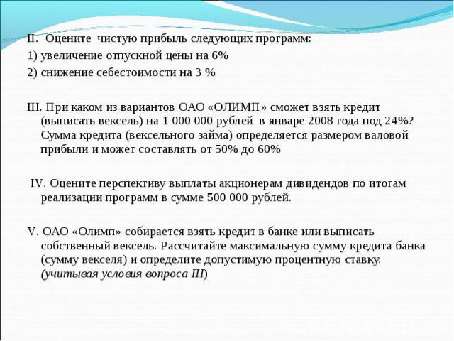 II. Оцените чистую прибыль следующих программ: 1) увеличение отпускной цены на 6% 2) снижение себестоимости на 3 % III. При каком из вариантов ОАО «ОЛИМП» сможет взять кредит (выписать вексель) на 1 000 000 рублей в январе 2008 года под 24%? Сумма к…