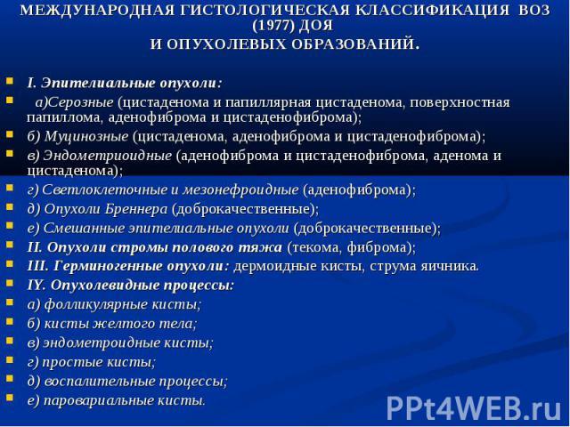 МЕЖДУНАРОДНАЯ ГИСТОЛОГИЧЕСКАЯ КЛАССИФИКАЦИЯ ВОЗ (1977) ДОЯ И ОПУХОЛЕВЫХ ОБРАЗОВАНИЙ. I. Эпителиальные опухоли: а)Серозные (цистаденома и папиллярная цистаденома, поверхностная папиллома, аденофиброма и цистаденофиброма); б) Муцинозные (цистаденома, …