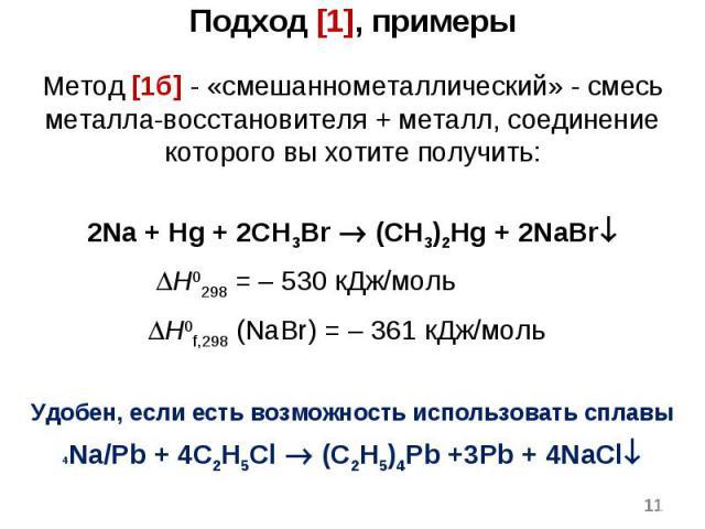 * Метод [1б] - «смешаннометаллический» - смесь металла-восстановителя + металл, соединение которого вы хотите получить: 2Na + Hg + 2CH3Br (CH3)2Hg + 2NaBr H0298 = – 530 кДж/моль H0f,298 (NaBr) = – 361 кДж/моль Удобен, если есть возможность использов…