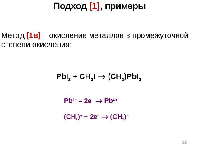* Метод [1в] – окисление металлов в промежуточной степени окисления: PbI2 + CH3I (CH3)PbI3 Подход [1], примеры Pb2+ – 2e– Pb4+ (CH3)+ + 2e– (CH3) –