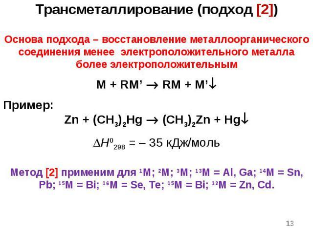 * Трансметаллирование (подход [2]) Основа подхода – восстановление металлоорганического соединения менее электроположительного металла более электроположительным M + RM' RM + M' Пример: Zn + (CH3)2Hg (CH3)2Zn + Hg H0298 = – 35 кДж/моль Метод [2] при…