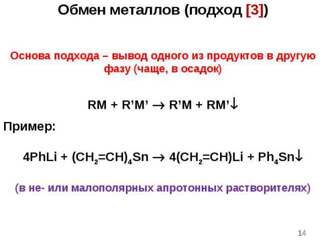 * Обмен металлов (подход [3]) Основа подхода – вывод одного из продуктов в другую фазу (чаще, в осадок) RM + R'M' R'M + RM' Пример: 4PhLi + (CH2=CH)4Sn 4(CH2=CH)Li + Ph4Sn (в не- или малополярных апротонных растворителях)
