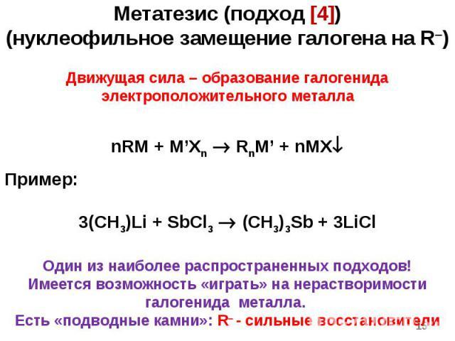 * Метатезис (подход [4]) (нуклеофильное замещение галогена на R) Движущая сила – образование галогенида электроположительного металла nRM + M'Xn RnM' + nMX Пример: 3(CH3)Li + SbCl3 (CH3)3Sb + 3LiCl Один из наиболее распространенных подходов! Имеется…