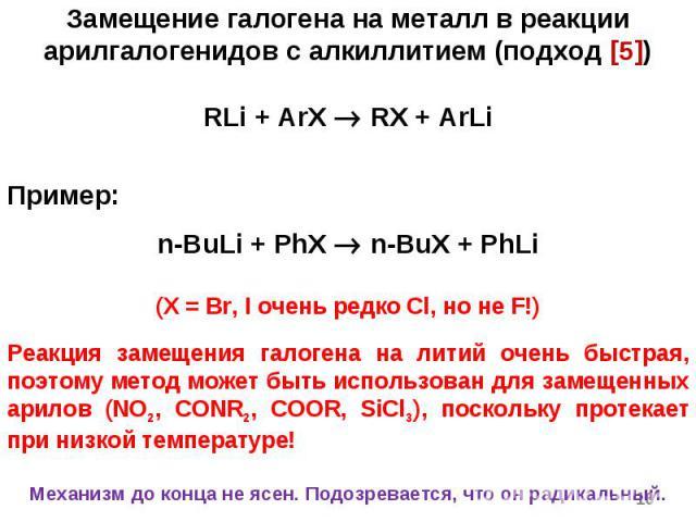 * Замещение галогена на металл в реакции арилгалогенидов с алкиллитием (подход [5]) RLi + ArX RX + ArLi Пример: n-BuLi + PhX n-BuX + PhLi (X = Br, I очень редко Cl, но не F!) Реакция замещения галогена на литий очень быстрая, поэтому метод может быт…