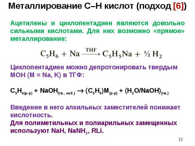 * Ацетилены и циклопентадиен являются довольно сильными кислотами. Для них возможно «прямое» металлирование: Циклопентадиен можно депротонировать твердым MOH (M = Na, K) в ТГФ: C5H6(р-р) + NaOH(тв., изб.) (C5H5)M(р-р) + (H2O/NaOH)(тв.) Введение в не…