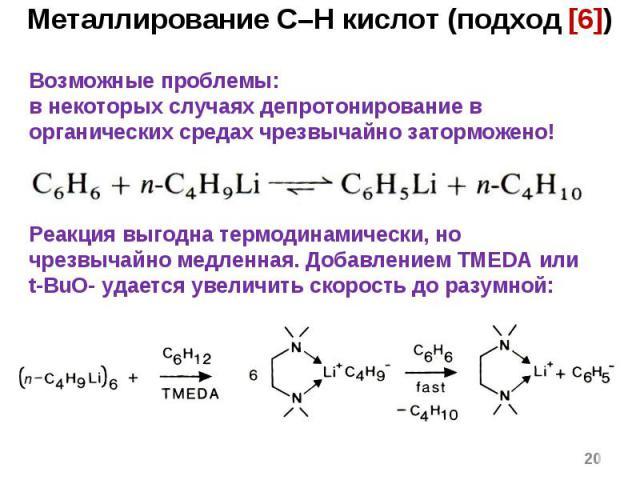 * Металлирование C–H кислот (подход [6]) Возможные проблемы: в некоторых случаях депротонирование в органических средах чрезвычайно заторможено! Реакция выгодна термодинамически, но чрезвычайно медленная. Добавлением TMEDA или t-BuO- удается увеличи…