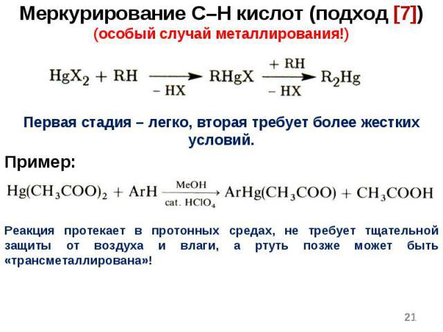 * Меркурирование C–H кислот (подход [7]) (особый случай металлирования!) Первая стадия – легко, вторая требует более жестких условий. Пример: Реакция протекает в протонных средах, не требует тщательной защиты от воздуха и влаги, а ртуть позже может …