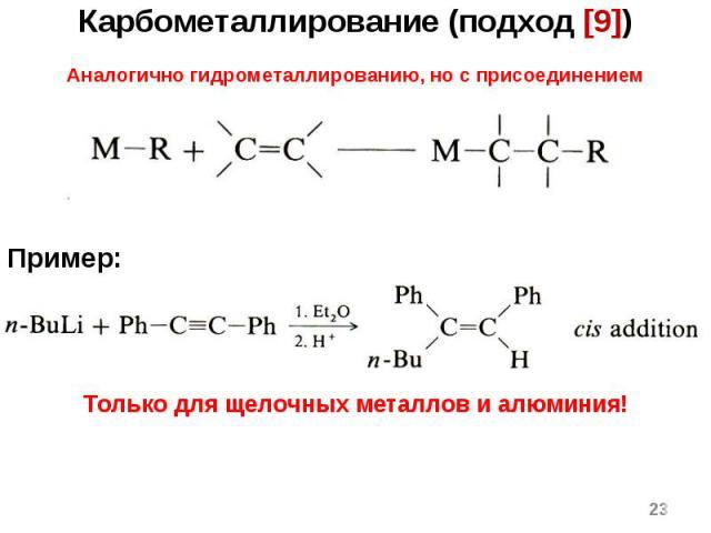 * Карбометаллирование (подход [9]) Аналогично гидрометаллированию, но с присоединением углеводородного радикала. Пример: Только для щелочных металлов и алюминия!