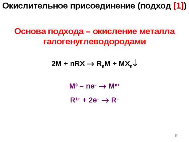* Основа подхода – окисление металла галогенуглеводородами 2M + nRX RnM + MXn M0 – ne– Mn+ R1+ + 2e– R– Окислительное присоединение (подход [1])