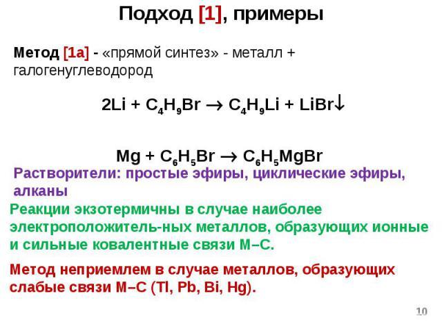 Подход [1], примеры * Метод [1a] - «прямой синтез» - металл + галогенуглеводород 2Li + C4H9Br C4H9Li + LiBr Mg + C6H5Br C6H5MgBr Реакции экзотермичны в случае наиболее электроположитель-ных металлов, образующих ионные и сильные ковалентные связи М–С…