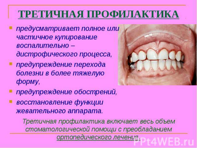 Третичная профилактика включает весь объем стоматологической помощи с преобладанием ортопедического лечения. ТРЕТИЧНАЯ ПРОФИЛАКТИКА предусматривает полное или частичное купирование воспалительно – дистрофического процесса, предупреждение перехода бо…