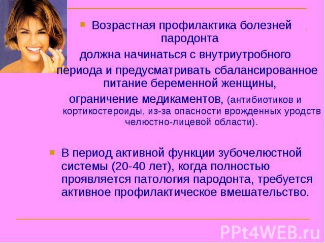 Возрастная профилактика болезней пародонта должна начинаться с внутриутробного периода и предусматривать сбалансированное питание беременной женщины, ограничение медикаментов, (антибиотиков и кортикостероиды, из-за опасности врожденных уродств челюс…