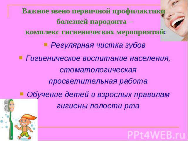 Важное звено первичной профилактики болезней пародонта – комплекс гигиенических мероприятий: Регулярная чистка зубов Гигиеническое воспитание населения, стоматологическая просветительная работа Обучение детей и взрослых правилам гигиены полости рта