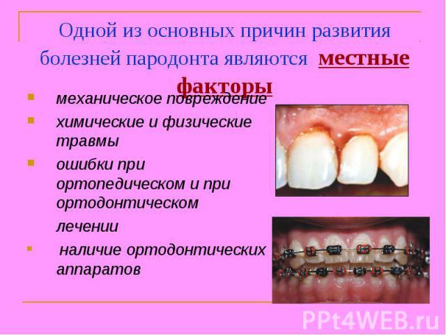 Одной из основных причин развития болезней пародонта являются местные факторымеханическое повреждениехимические и физические травмыошибки при ортопедическом и при ортодонтическом лечении наличие ортодонтических аппаратов