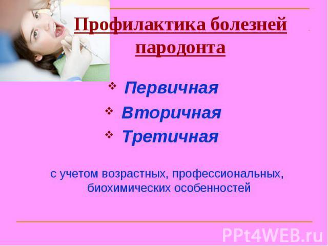 Профилактика болезней пародонта Первичная Вторичная Третичная с учетом возрастных, профессиональных, биохимических особенностей