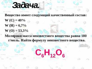 С6Н12О6 Задача. Вещество имеет следующий качественный состав: W (C) = 40% W (H)