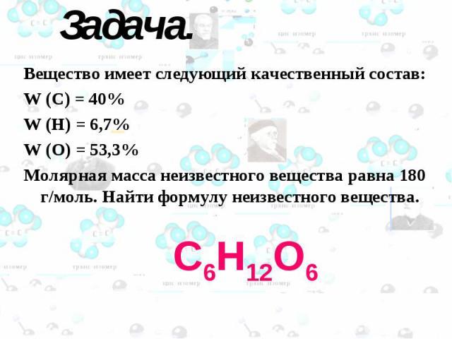 С6Н12О6 Задача. Вещество имеет следующий качественный состав: W (C) = 40% W (H) = 6,7% W (O) = 53,3% Молярная масса неизвестного вещества равна 180 г/моль. Найти формулу неизвестного вещества.