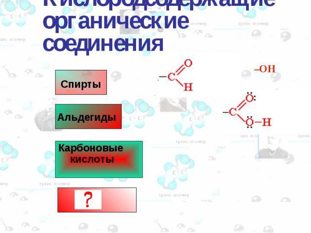 Спирты Альдегиды –OH Кислородсодержащие органические соединения Карбоновые кислоты