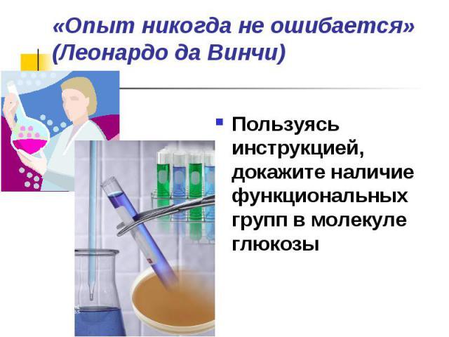 «Опыт никогда не ошибается» (Леонардо да Винчи) Пользуясь инструкцией, докажите наличие функциональных групп в молекуле глюкозы