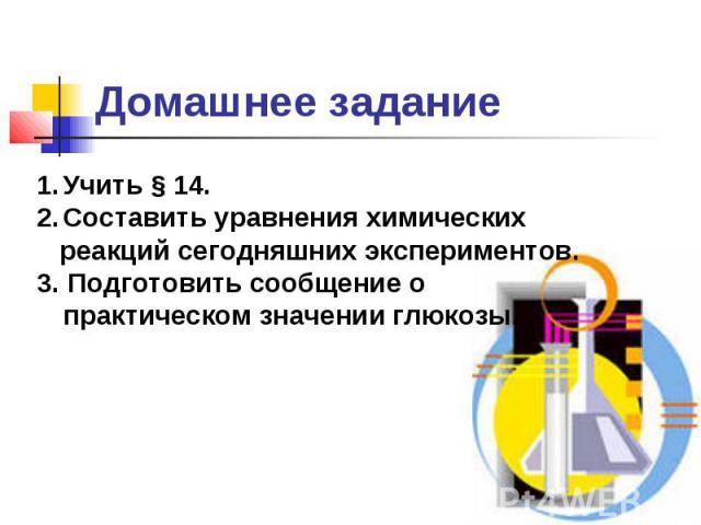 Учить § 14. Составить уравнения химических реакций сегодняшних экспериментов. 3. Подготовить сообщение о практическом значении глюкозы. Домашнее задание