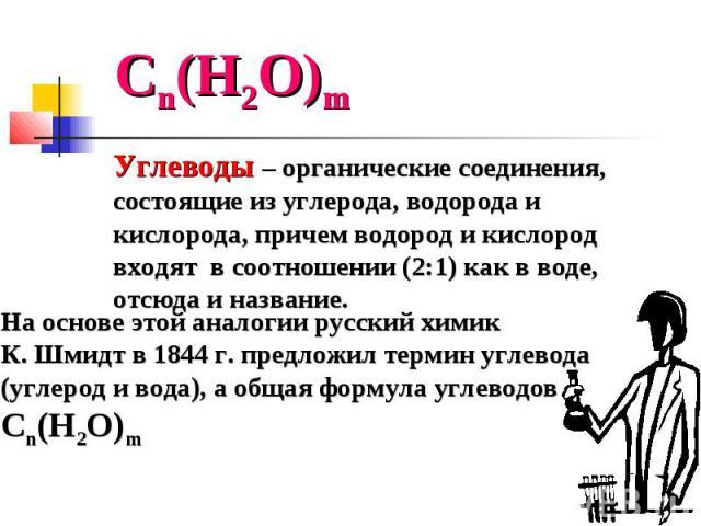 На основе этой аналогии русский химик К. Шмидт в 1844 г. предложил термин углевода (углерод и вода), а общая формула углеводов Сn(Н2О)m Сn(Н2О)m Углеводы – органические соединения, состоящие из углерода, водорода и кислорода, причем водород и кислор…