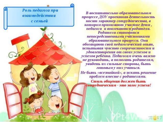 В воспитательно-образовательном процессе ДОУ проектная деятельность носит характер сотрудничества, в котором принимают участие дети , педагоги и вовлекаются родители. Родители становятся непосредственными участниками образовательного процесса. Они о…