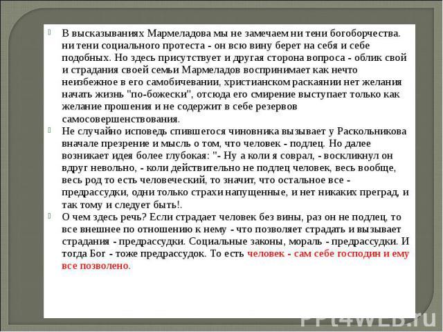 В высказываниях Мармеладова мы не замечаем ни тени богоборчества. ни тени социального протеста - он всю вину берет на себя и себе подобных. Но здесь присутствует и другая сторона вопроса - облик свой и страдания своей семьи Мармеладов воспринимает к…