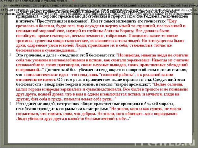 К чему может привести неизбежное падение этой маски и торжество зла, которое она прикрывала, - хорошо предсказано Достоевским в пророческом сне Родиона Раскольникова в эпилоге \