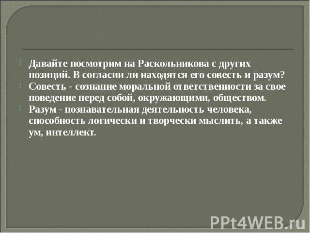 Давайте посмотрим на Раскольникова с других позиций. В согласии ли находятся его совесть и разум? Совесть - сознание моральной ответственности за свое поведение перед собой, окружающими, обществом. Разум - познавательная деятельность человека, спосо…