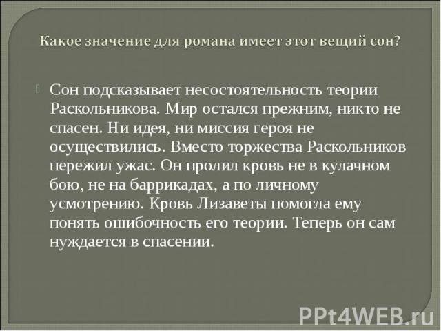 Сон подсказывает несостоятельность теории Раскольникова. Мир остался прежним, никто не спасен. Ни идея, ни миссия героя не осуществились. Вместо торжества Раскольников пережил ужас. Он пролил кровь не в кулачном бою, не на баррикадах, а по личному у…